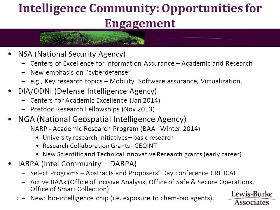 Intelligence Community: Opportunities for Engagement NSA (National Security Agency) –Centers of Excellence for Information Assurance – Academic and Research –New emphasis on cyberdefense –e.g., Key research topics – Mobility, Software assurance, Virtualization, DIA/ODNI (Defense Intelligence Agency) –Centers for Academic Excellence (Jan 2014) –Postdoc Research Fellowships (Nov 2013) NGA (National Geospatial Intelligence Agency) –NARP - Academic Research Program (BAA –Winter 2014) University research initiatives – basic research Research Collaboration Grants - GEOINT New Scientific and Technical Innovative Research grants (early career) IARPA (Intel Community – DARPA) –Select Programs – Abstracts and Proposers' Day conference CRITICAL –Active BAAs (Office of Incisive Analysis, Office of Safe & Secure Operations, Office of Smart Collection) –New: bio-intelligence chip (i.e.