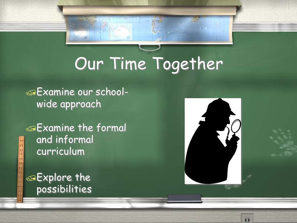 Our Time Together / Examine our school- wide approach / Examine the formal and informal curriculum / Explore the possibilities / Examine our school- wide approach / Examine the formal and informal curriculum / Explore the possibilities