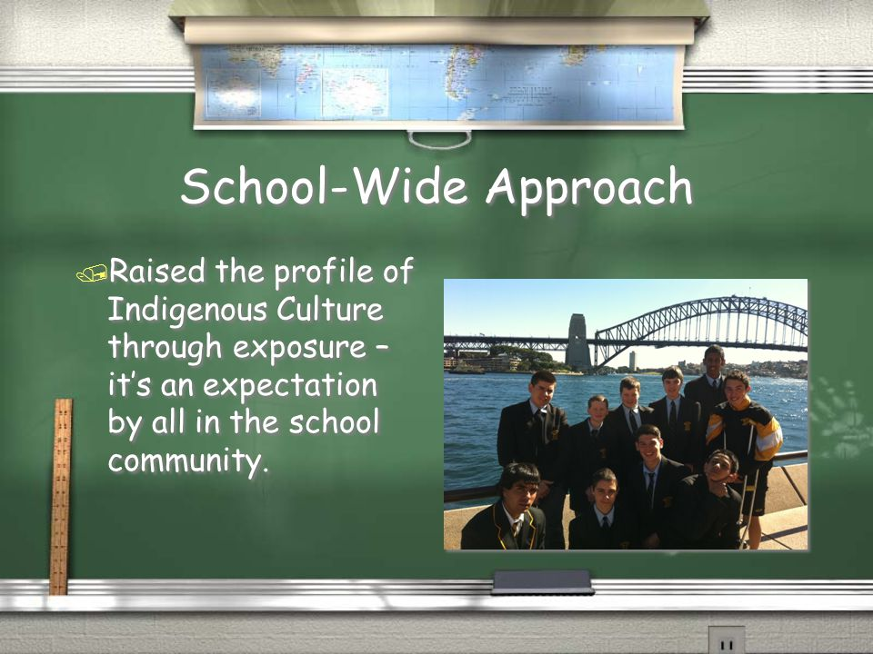 School-Wide Approach / Raised the profile of Indigenous Culture through exposure – it's an expectation by all in the school community.