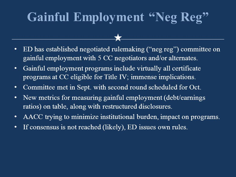 Gainful Employment Neg Reg ED has established negotiated rulemaking ( neg reg ) committee on gainful employment with 5 CC negotiators and/or alternates.
