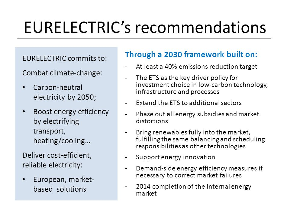 EURELECTRIC's recommendations Through a 2030 framework built on: -At least a 40% emissions reduction target -The ETS as the key driver policy for inve
