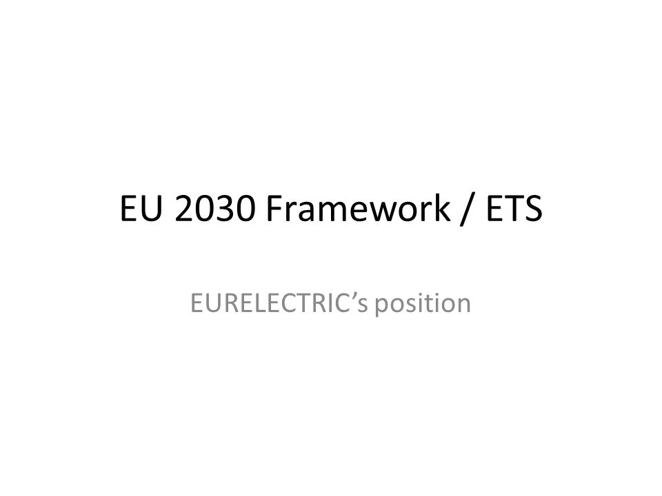 EURELECTRIC's recommendations Through a 2030 framework built on: -At least a 40% emissions reduction target -The ETS as the key driver policy for investment choice in low-carbon technology, infrastructure and processes -Extend the ETS to additional sectors -Phase out all energy subsidies and market distortions -Bring renewables fully into the market, fulfilling the same balancing and scheduling responsibilities as other technologies -Support energy innovation -Demand-side energy efficiency measures if necessary to correct market failures -2014 completion of the internal energy market EURELECTRIC commits to: Combat climate-change: Carbon-neutral electricity by 2050; Boost energy efficiency by electrifying transport, heating/cooling… Deliver cost-efficient, reliable electricity: European, market- based solutions