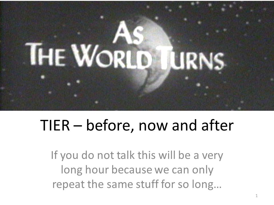 TIER – before, now and after If you do not talk this will be a very long hour because we can only repeat the same stuff for so long… 1