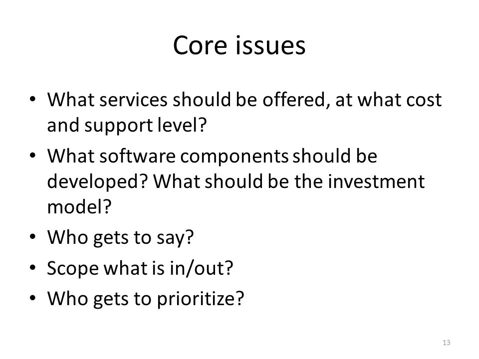 Core issues What services should be offered, at what cost and support level? What software components should be developed? What should be the investme