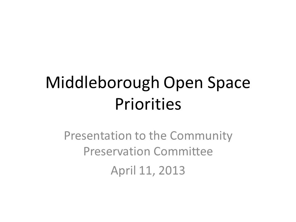 Middleborough Open Space Priorities Presentation to the Community Preservation Committee April 11, 2013