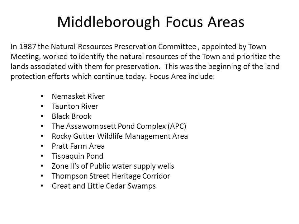 Middleborough Focus Areas In 1987 the Natural Resources Preservation Committee, appointed by Town Meeting, worked to identify the natural resources of the Town and prioritize the lands associated with them for preservation.