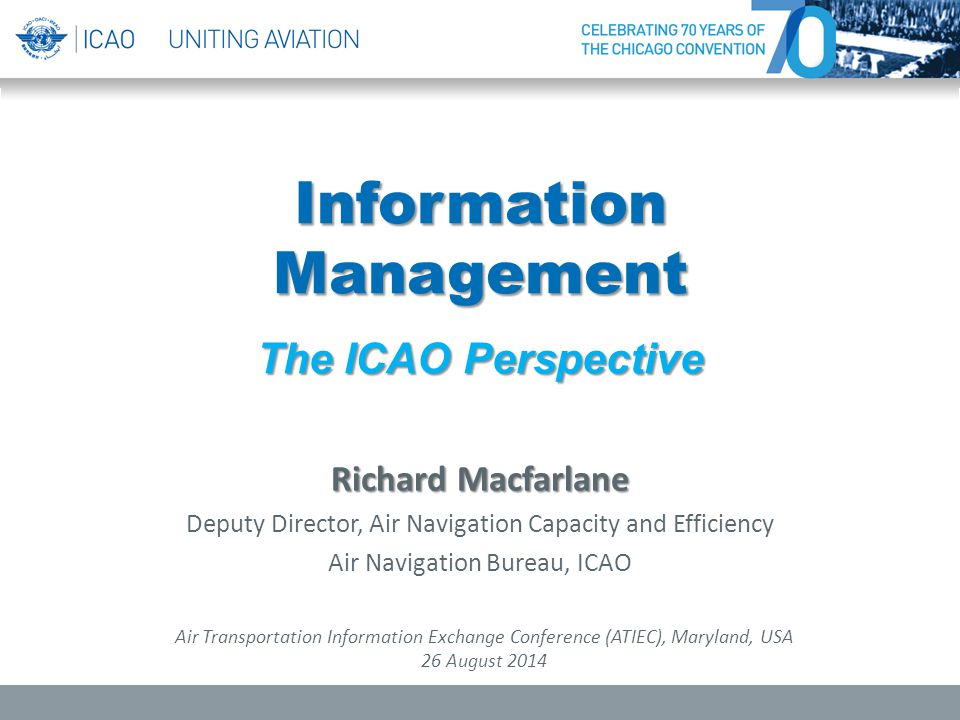 Information Management The ICAO Perspective Richard Macfarlane Deputy Director, Air Navigation Capacity and Efficiency Air Navigation Bureau, ICAO Air