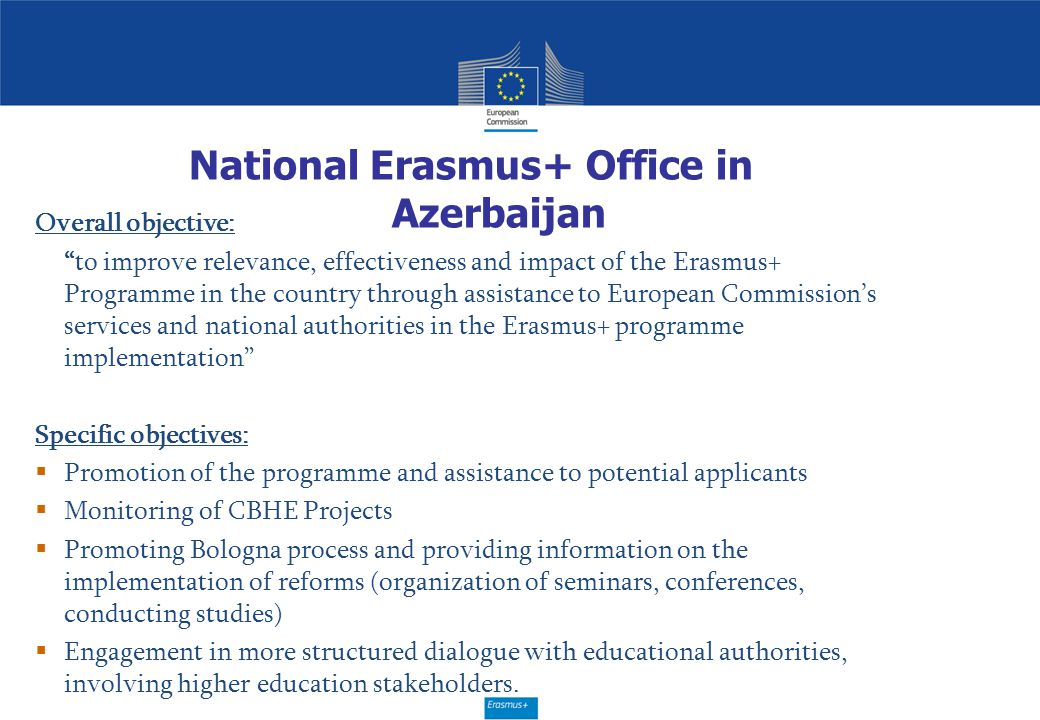 "National Erasmus+ Office in Azerbaijan Overall objective: ""to improve relevance, effectiveness and impact of the Erasmus+ Programme in the country thr"