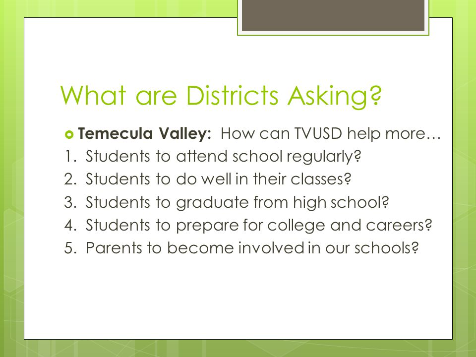 What are Districts Asking?  Temecula Valley: How can TVUSD help more… 1. Students to attend school regularly? 2. Students to do well in their classes