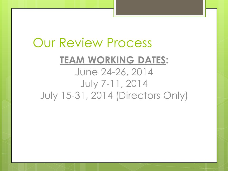 Our Review Process TEAM WORKING DATES: June 24-26, 2014 July 7-11, 2014 July 15-31, 2014 (Directors Only)