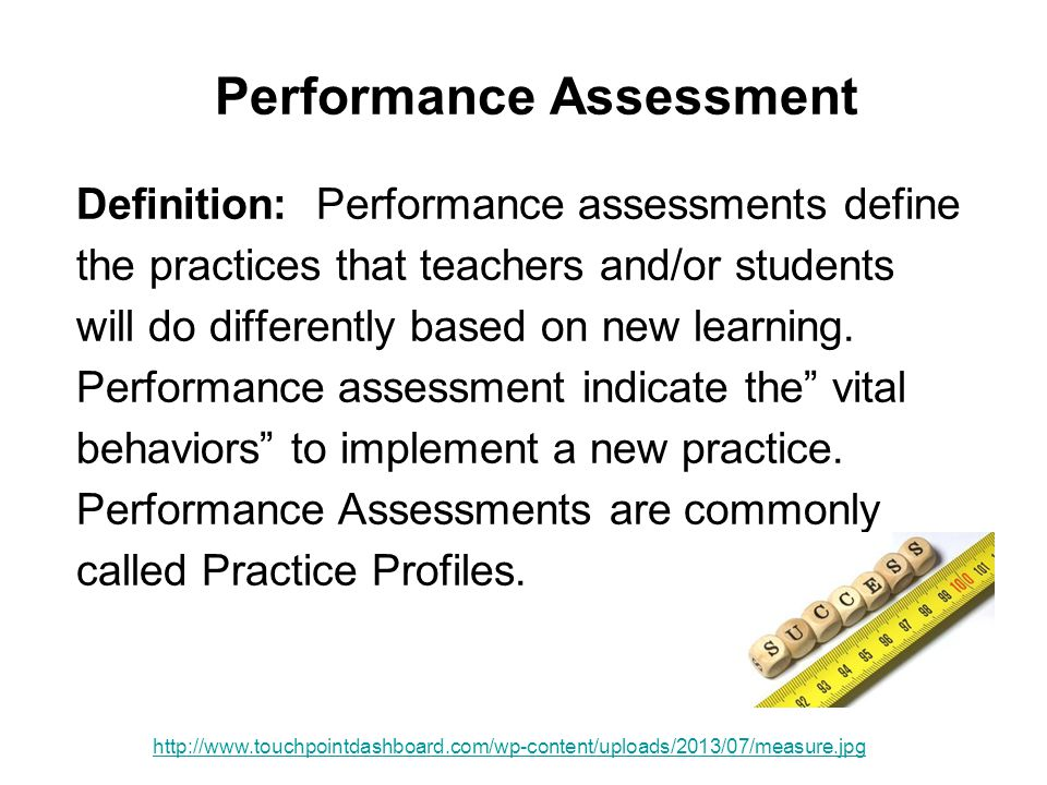 Performance Assessment Definition: Performance assessments define the practices that teachers and/or students will do differently based on new learnin