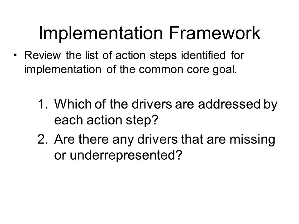 Implementation Framework Review the list of action steps identified for implementation of the common core goal. 1.Which of the drivers are addressed b