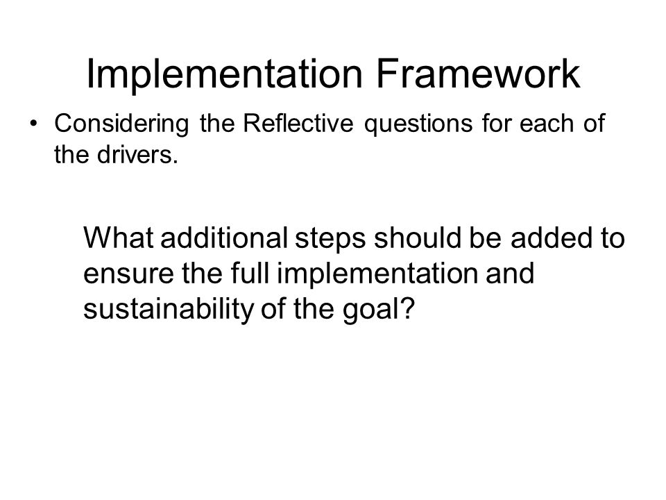 Implementation Framework Considering the Reflective questions for each of the drivers. What additional steps should be added to ensure the full implem