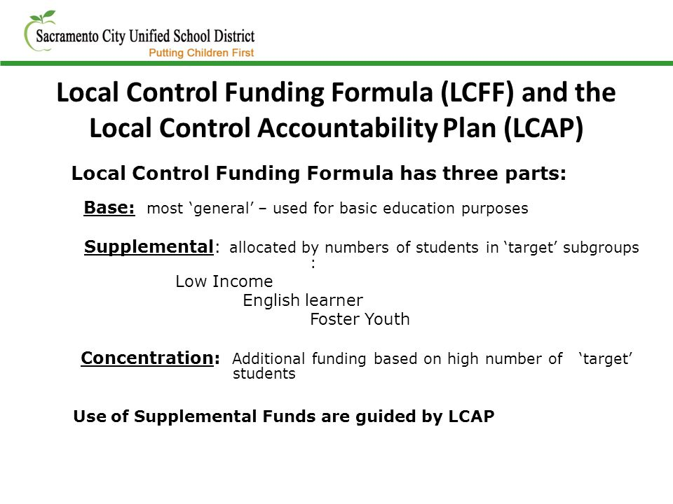 Local Control Funding Formula (LCFF) and the Local Control Accountability Plan (LCAP) Local Control Funding Formula has three parts: Base: most 'general' – used for basic education purposes Supplemental: allocated by numbers of students in 'target' subgroups : Low Income English learner Foster Youth Concentration: Additional funding based on high number of 'target' students Use of Supplemental Funds are guided by LCAP
