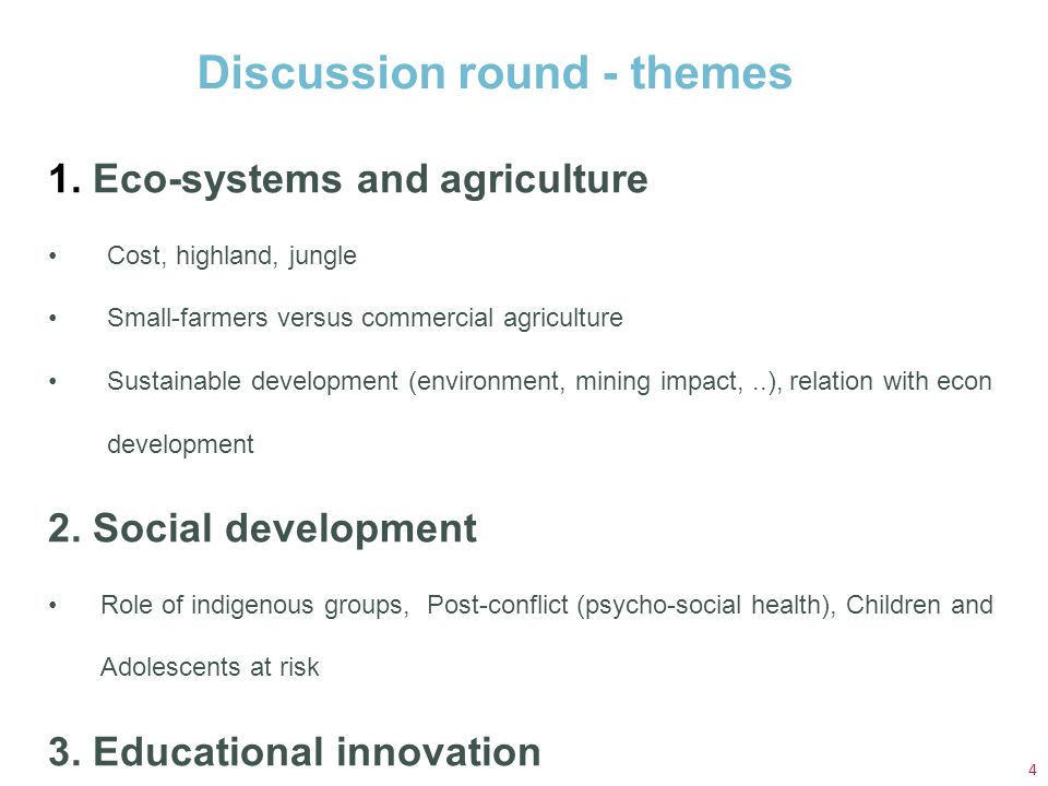 Discussion round - themes 4 1. Eco-systems and agriculture Cost, highland, jungle Small-farmers versus commercial agriculture Sustainable development