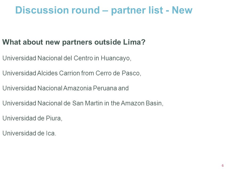 Discussion round – partner list - New 6 What about new partners outside Lima? Universidad Nacional del Centro in Huancayo, Universidad Alcides Carrion