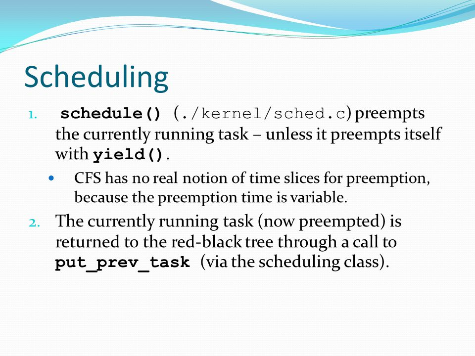 Scheduling 1. schedule() (./kernel/sched.c ) preempts the currently running task – unless it preempts itself with yield(). CFS has no real notion of t