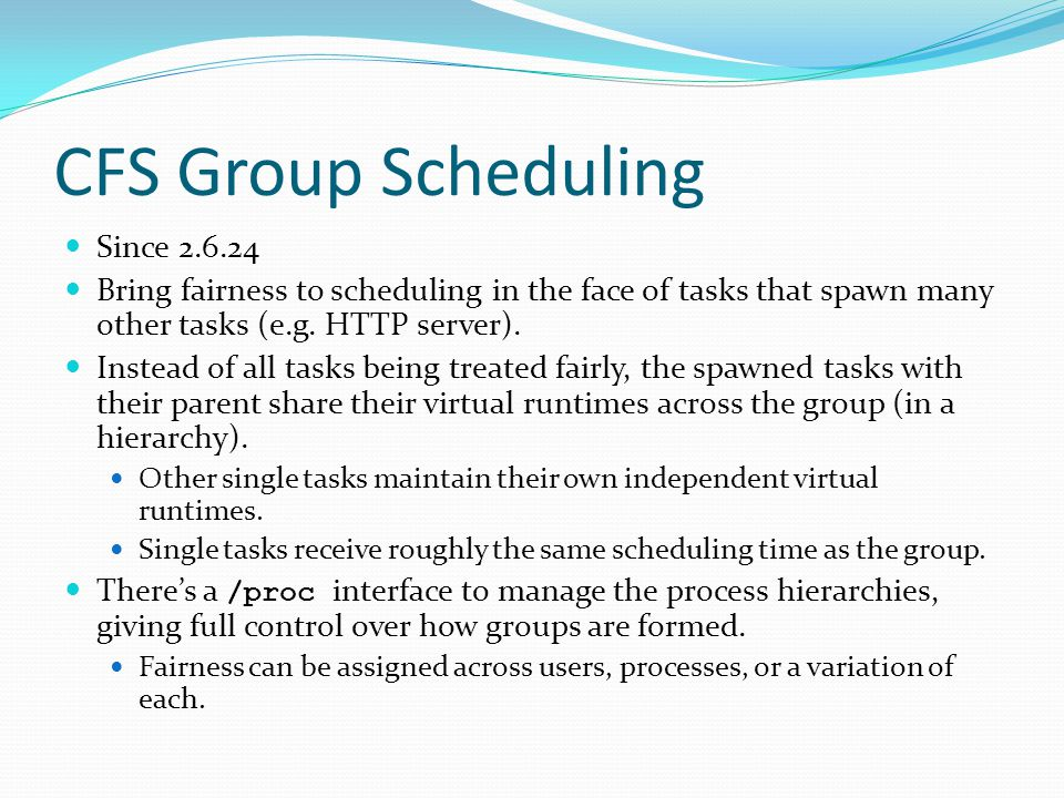 CFS Group Scheduling Since 2.6.24 Bring fairness to scheduling in the face of tasks that spawn many other tasks (e.g. HTTP server). Instead of all tas