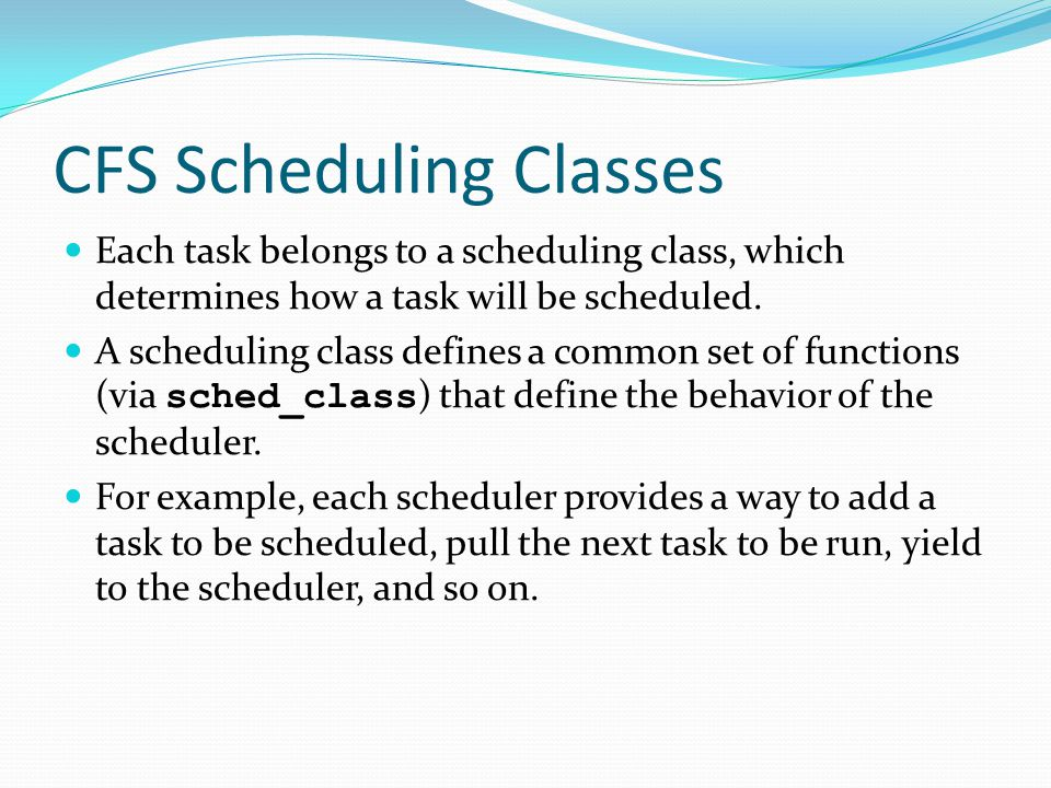 CFS Scheduling Classes Each task belongs to a scheduling class, which determines how a task will be scheduled.