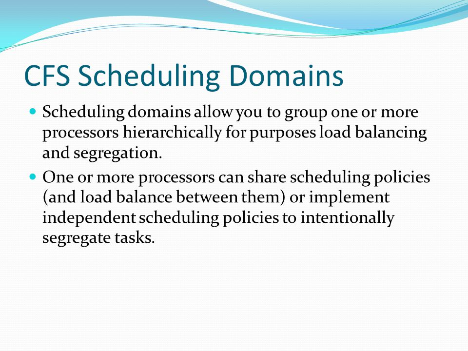 CFS Scheduling Domains Scheduling domains allow you to group one or more processors hierarchically for purposes load balancing and segregation. One or