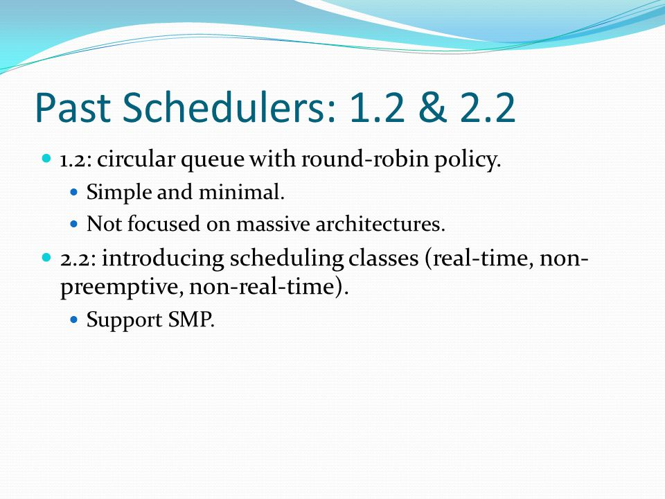 Past Schedulers: 1.2 & 2.2 1.2: circular queue with round-robin policy. Simple and minimal. Not focused on massive architectures. 2.2: introducing sch