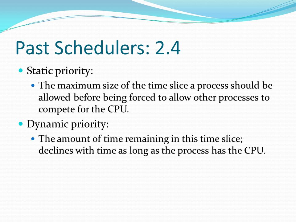 Past Schedulers: O(1) An independent runqueue for each CPU Active array Expired array Tasks are indexed according to their priority [0,140] Real-time [0, 99] Nice value (others) [100, 140] When the active array is empty, the arrays are exchanged.