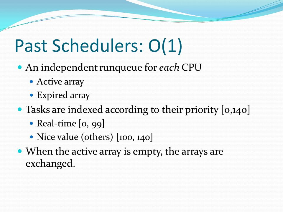 Past Schedulers: O(1) An independent runqueue for each CPU Active array Expired array Tasks are indexed according to their priority [0,140] Real-time