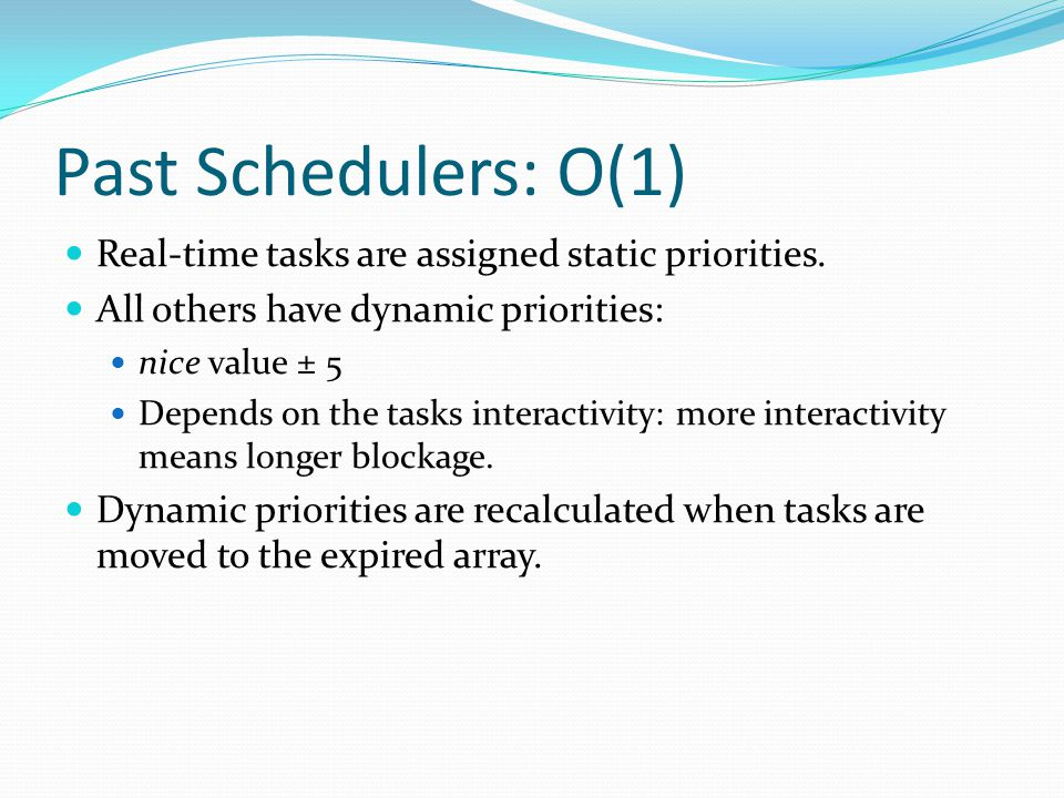 Past Schedulers: O(1) Real-time tasks are assigned static priorities. All others have dynamic priorities: nice value ± 5 Depends on the tasks interact