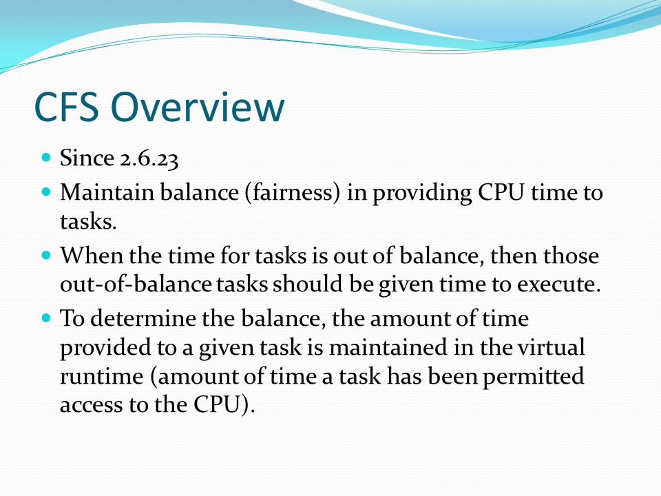 CFS Overview Since 2.6.23 Maintain balance (fairness) in providing CPU time to tasks.