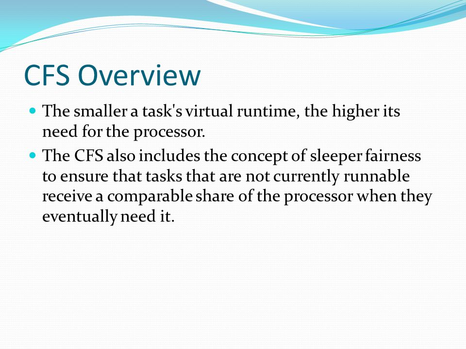 CFS Overview The smaller a task's virtual runtime, the higher its need for the processor. The CFS also includes the concept of sleeper fairness to ens