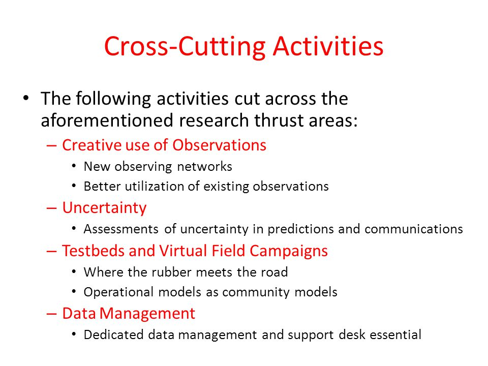 Cross-Cutting Activities The following activities cut across the aforementioned research thrust areas: – Creative use of Observations New observing networks Better utilization of existing observations – Uncertainty Assessments of uncertainty in predictions and communications – Testbeds and Virtual Field Campaigns Where the rubber meets the road Operational models as community models – Data Management Dedicated data management and support desk essential