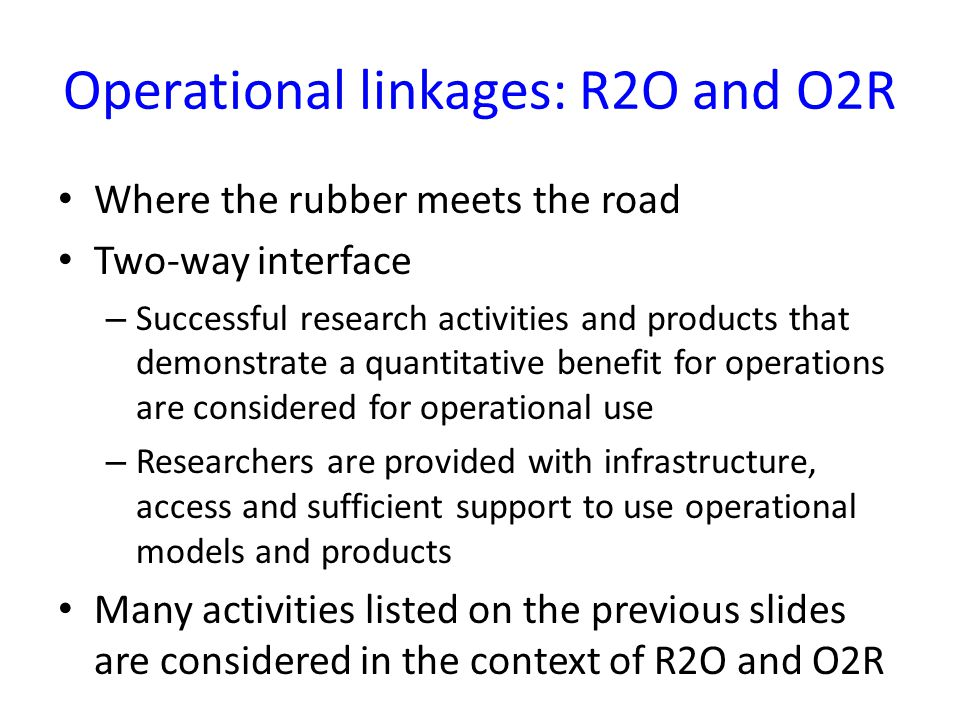 Operational linkages: R2O and O2R Where the rubber meets the road Two-way interface – Successful research activities and products that demonstrate a quantitative benefit for operations are considered for operational use – Researchers are provided with infrastructure, access and sufficient support to use operational models and products Many activities listed on the previous slides are considered in the context of R2O and O2R