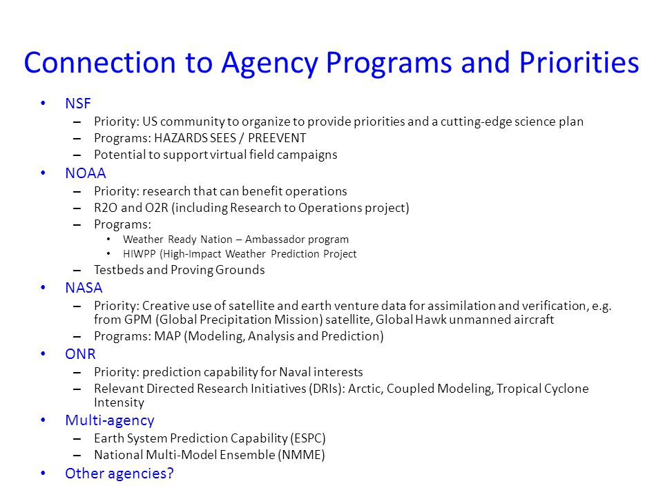 Connection to Agency Programs and Priorities NSF – Priority: US community to organize to provide priorities and a cutting-edge science plan – Programs: HAZARDS SEES / PREEVENT – Potential to support virtual field campaigns NOAA – Priority: research that can benefit operations – R2O and O2R (including Research to Operations project) – Programs: Weather Ready Nation – Ambassador program HIWPP (High-Impact Weather Prediction Project – Testbeds and Proving Grounds NASA – Priority: Creative use of satellite and earth venture data for assimilation and verification, e.g.