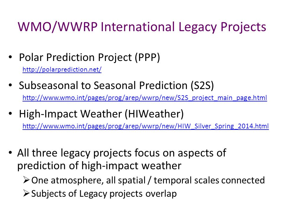 Polar Prediction Project (PPP) http://polarprediction.net/ Subseasonal to Seasonal Prediction (S2S) http://www.wmo.int/pages/prog/arep/wwrp/new/S2S_project_main_page.html High-Impact Weather (HIWeather) http://www.wmo.int/pages/prog/arep/wwrp/new/HIW_Silver_Spring_2014.html All three legacy projects focus on aspects of prediction of high-impact weather  One atmosphere, all spatial / temporal scales connected  Subjects of Legacy projects overlap WMO/WWRP International Legacy Projects