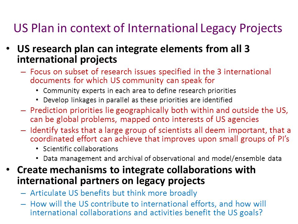 US Plan in context of International Legacy Projects US research plan can integrate elements from all 3 international projects – Focus on subset of research issues specified in the 3 international documents for which US community can speak for Community experts in each area to define research priorities Develop linkages in parallel as these priorities are identified – Prediction priorities lie geographically both within and outside the US, can be global problems, mapped onto interests of US agencies – Identify tasks that a large group of scientists all deem important, that a coordinated effort can achieve that improves upon small groups of PI's Scientific collaborations Data management and archival of observational and model/ensemble data Create mechanisms to integrate collaborations with international partners on legacy projects – Articulate US benefits but think more broadly – How will the US contribute to international efforts, and how will international collaborations and activities benefit the US goals
