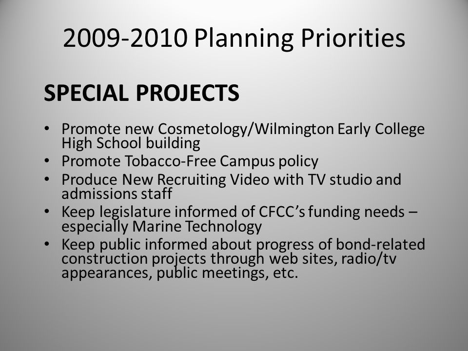 2009-2010 Planning Priorities Promote new Cosmetology/Wilmington Early College High School building Promote Tobacco-Free Campus policy Produce New Recruiting Video with TV studio and admissions staff Keep legislature informed of CFCC's funding needs – especially Marine Technology Keep public informed about progress of bond-related construction projects through web sites, radio/tv appearances, public meetings, etc.