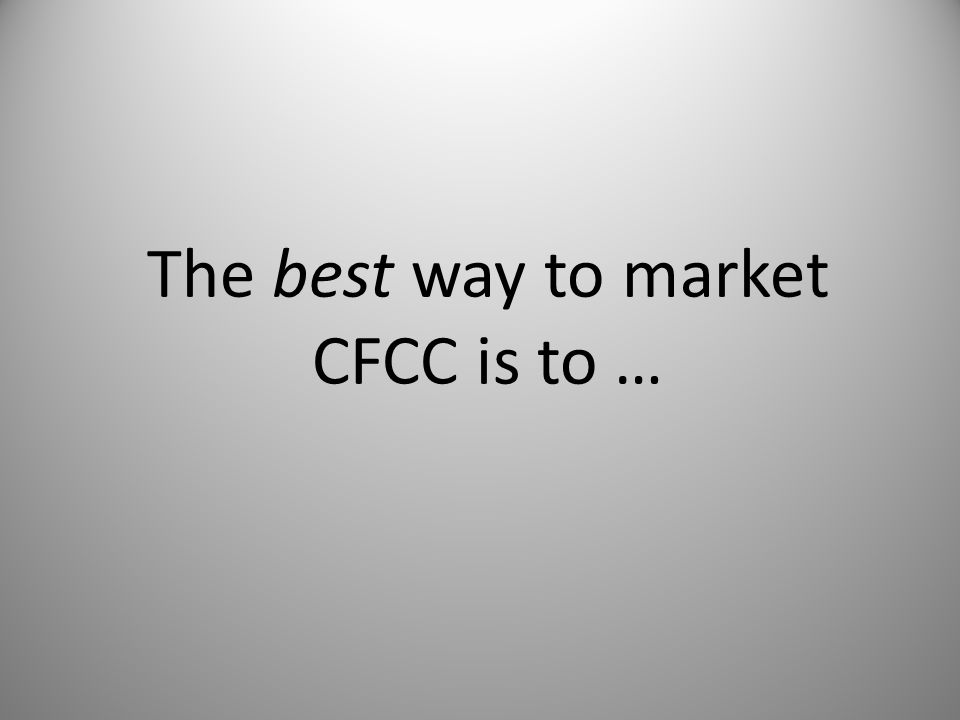 The best way to market CFCC is to …