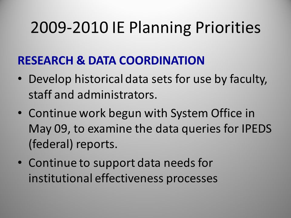 2009-2010 IE Planning Priorities RESEARCH & DATA COORDINATION Develop historical data sets for use by faculty, staff and administrators.