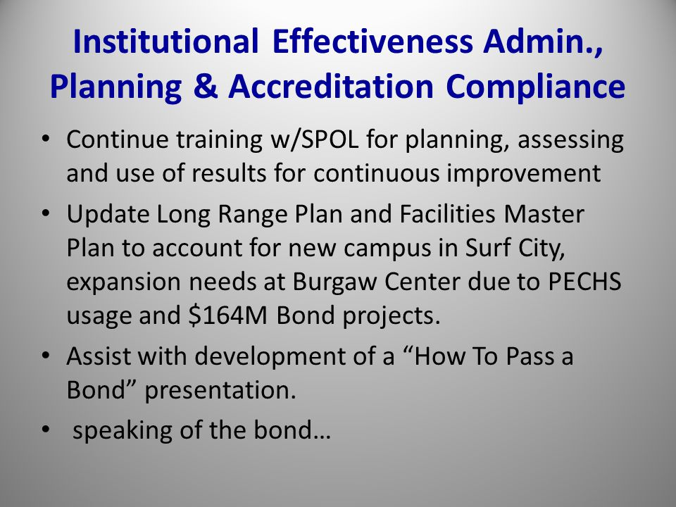 Institutional Effectiveness Admin., Planning & Accreditation Compliance Continue training w/SPOL for planning, assessing and use of results for continuous improvement Update Long Range Plan and Facilities Master Plan to account for new campus in Surf City, expansion needs at Burgaw Center due to PECHS usage and $164M Bond projects.