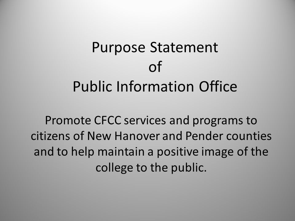 Purpose Statement of Public Information Office Promote CFCC services and programs to citizens of New Hanover and Pender counties and to help maintain a positive image of the college to the public.
