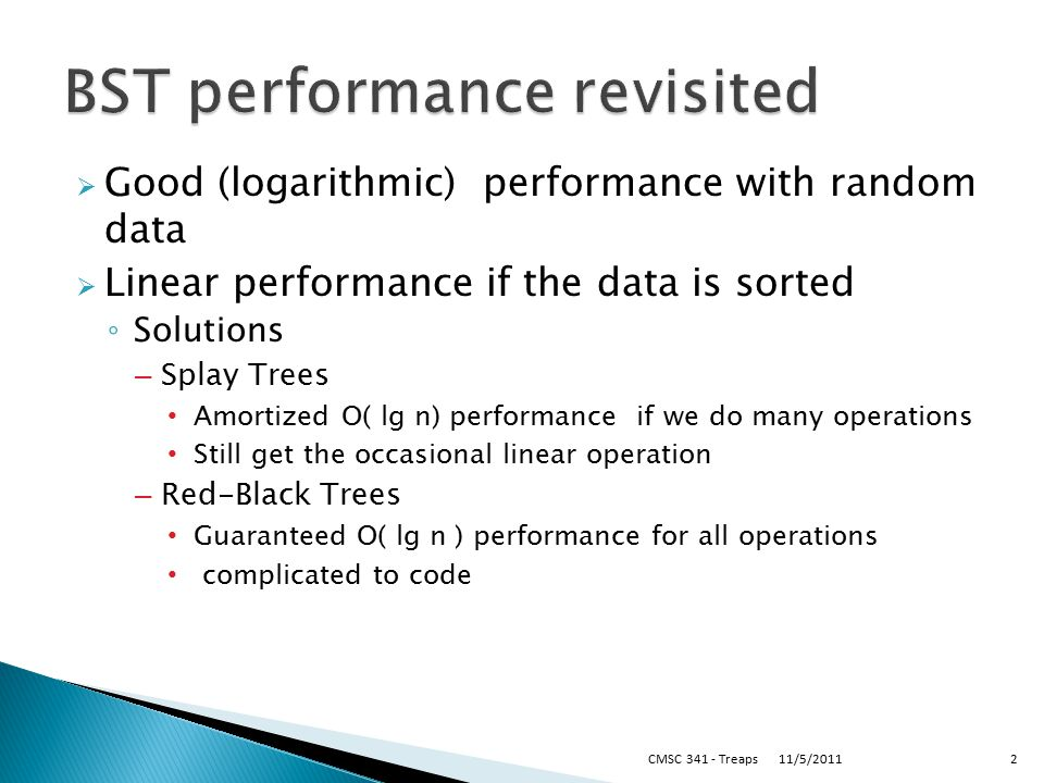  Good (logarithmic) performance with random data  Linear performance if the data is sorted ◦ Solutions – Splay Trees Amortized O( lg n) performance if we do many operations Still get the occasional linear operation – Red-Black Trees Guaranteed O( lg n ) performance for all operations complicated to code 11/5/2011CMSC 341 - Treaps2