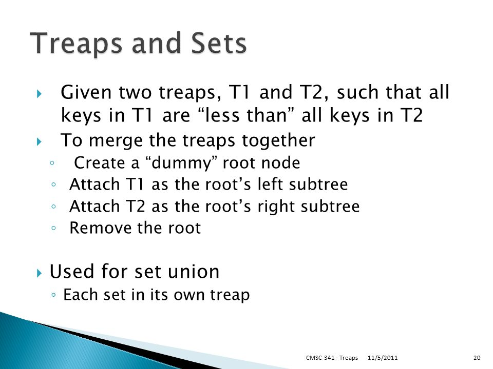 Given two treaps, T1 and T2, such that all keys in T1 are less than all keys in T2  To merge the treaps together ◦ Create a dummy root node ◦ Attach T1 as the root's left subtree ◦ Attach T2 as the root's right subtree ◦ Remove the root  Used for set union ◦ Each set in its own treap 11/5/2011CMSC 341 - Treaps20