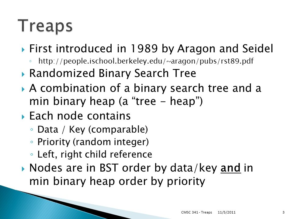  First introduced in 1989 by Aragon and Seidel ◦ http://people.ischool.berkeley.edu/~aragon/pubs/rst89.pdf  Randomized Binary Search Tree  A combin