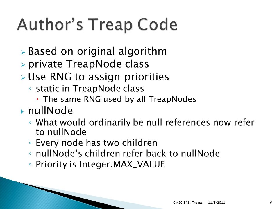  Based on original algorithm  private TreapNode class  Use RNG to assign priorities ◦ static in TreapNode class  The same RNG used by all TreapNodes  nullNode ◦ What would ordinarily be null references now refer to nullNode ◦ Every node has two children ◦ nullNode's children refer back to nullNode ◦ Priority is Integer.MAX_VALUE 11/5/2011CMSC 341 - Treaps6