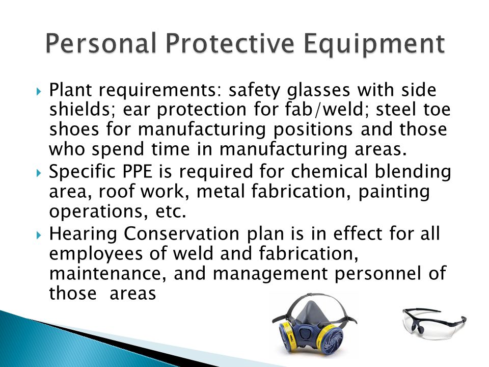  Plant requirements: safety glasses with side shields; ear protection for fab/weld; steel toe shoes for manufacturing positions and those who spend time in manufacturing areas.