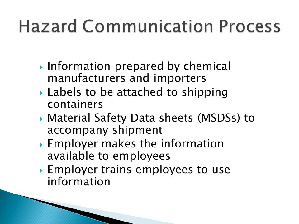  Information prepared by chemical manufacturers and importers  Labels to be attached to shipping containers  Material Safety Data sheets (MSDSs) to accompany shipment  Employer makes the information available to employees  Employer trains employees to use information