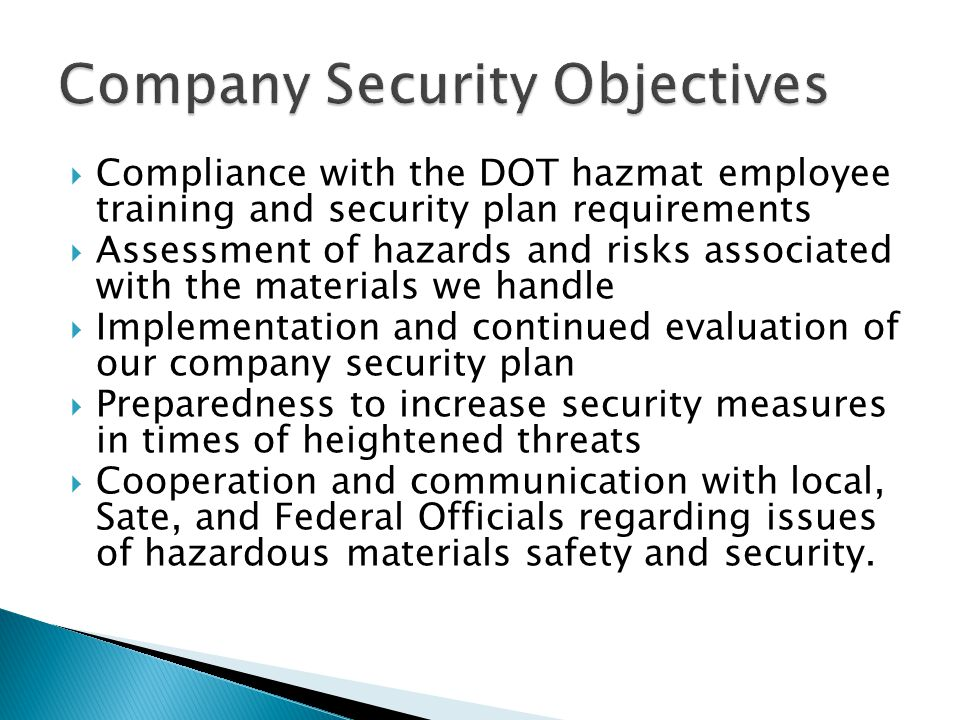  Compliance with the DOT hazmat employee training and security plan requirements  Assessment of hazards and risks associated with the materials we handle  Implementation and continued evaluation of our company security plan  Preparedness to increase security measures in times of heightened threats  Cooperation and communication with local, Sate, and Federal Officials regarding issues of hazardous materials safety and security.