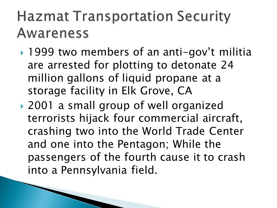  1999 two members of an anti-gov't militia are arrested for plotting to detonate 24 million gallons of liquid propane at a storage facility in Elk Grove, CA  2001 a small group of well organized terrorists hijack four commercial aircraft, crashing two into the World Trade Center and one into the Pentagon; While the passengers of the fourth cause it to crash into a Pennsylvania field.