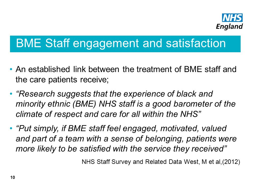 BME Staff engagement and satisfaction An established link between the treatment of BME staff and the care patients receive; Research suggests that the experience of black and minority ethnic (BME) NHS staff is a good barometer of the climate of respect and care for all within the NHS Put simply, if BME staff feel engaged, motivated, valued and part of a team with a sense of belonging, patients were more likely to be satisfied with the service they received NHS Staff Survey and Related Data West, M et al,(2012) 10