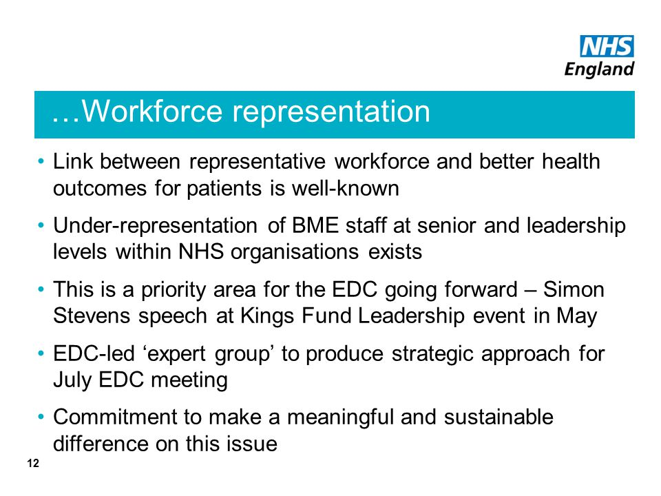 …Workforce representation Link between representative workforce and better health outcomes for patients is well-known Under-representation of BME staff at senior and leadership levels within NHS organisations exists This is a priority area for the EDC going forward – Simon Stevens speech at Kings Fund Leadership event in May EDC-led 'expert group' to produce strategic approach for July EDC meeting Commitment to make a meaningful and sustainable difference on this issue 12